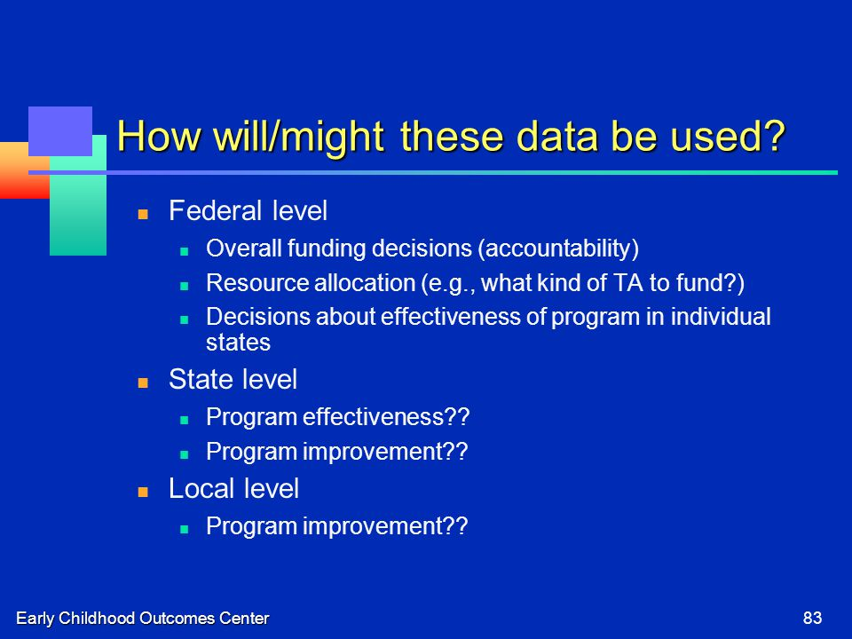 Early Childhood Outcomes Center83 How will/might these data be used? Federal level Overall funding decisions (accountability) Resource allocation (e.g