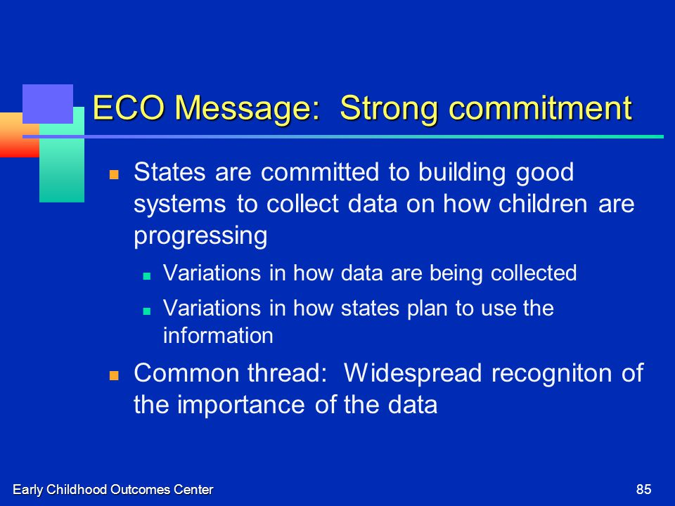 Early Childhood Outcomes Center85 ECO Message: Strong commitment States are committed to building good systems to collect data on how children are progressing Variations in how data are being collected Variations in how states plan to use the information Common thread: Widespread recogniton of the importance of the data