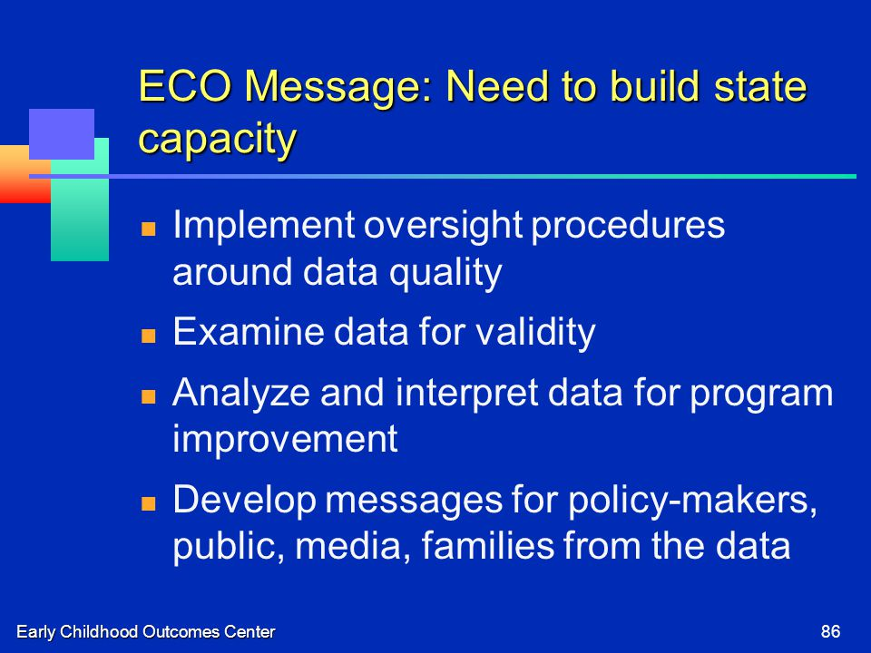 Early Childhood Outcomes Center86 ECO Message: Need to build state capacity Implement oversight procedures around data quality Examine data for validity Analyze and interpret data for program improvement Develop messages for policy-makers, public, media, families from the data