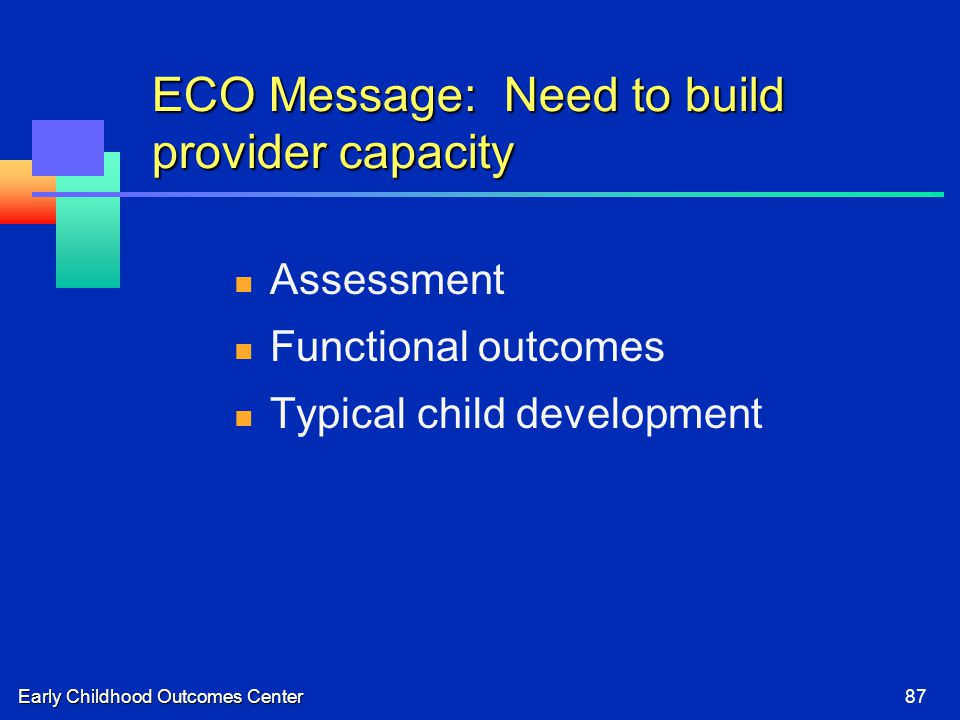 Early Childhood Outcomes Center87 ECO Message: Need to build provider capacity Assessment Functional outcomes Typical child development