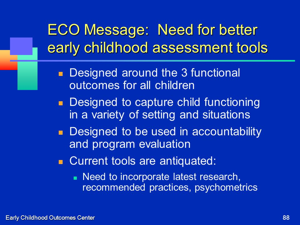 Early Childhood Outcomes Center88 ECO Message: Need for better early childhood assessment tools Designed around the 3 functional outcomes for all chil