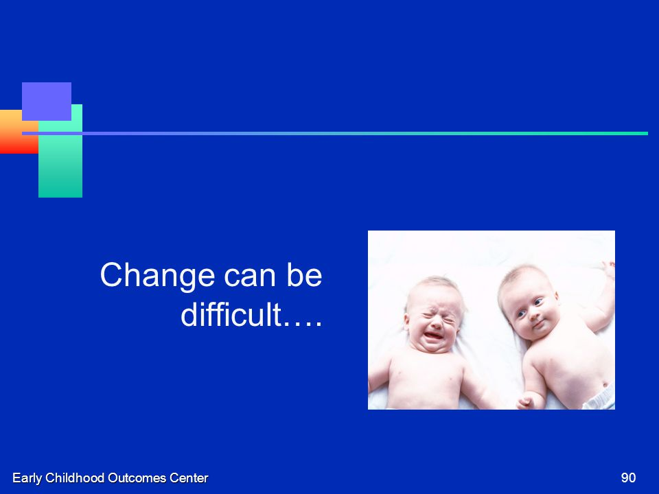 Early Childhood Outcomes Center90 Change can be difficult….