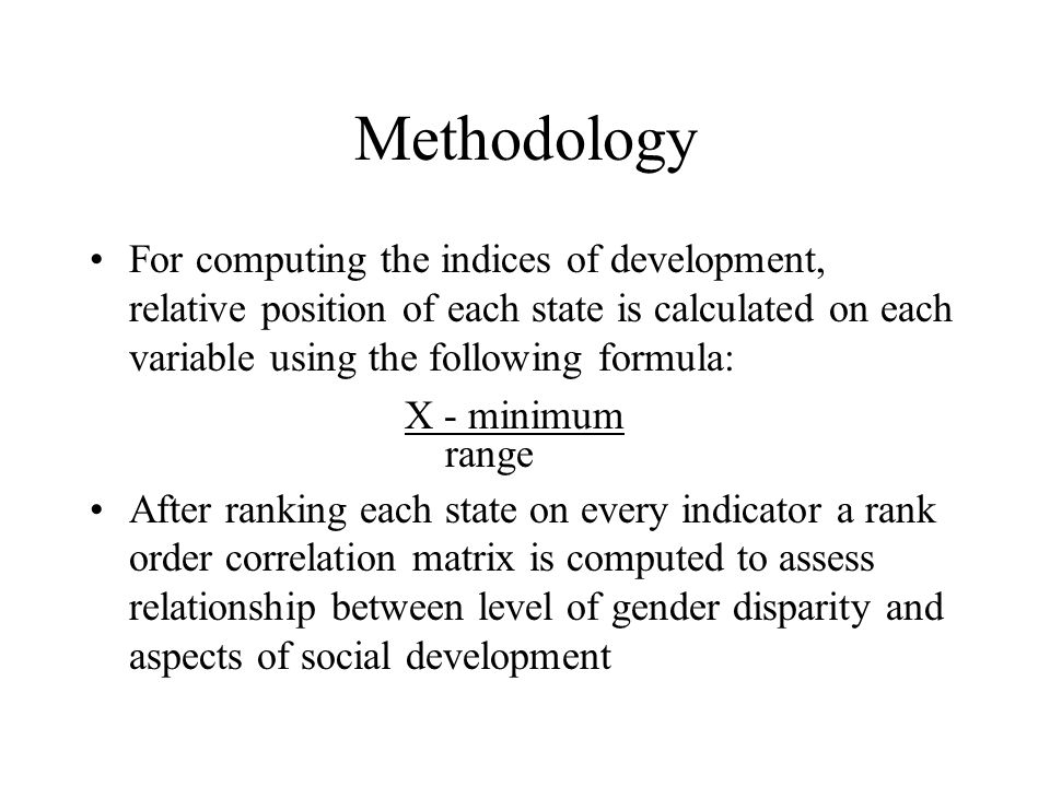 Methodology For computing the indices of development, relative position of each state is calculated on each variable using the following formula: X - minimum range After ranking each state on every indicator a rank order correlation matrix is computed to assess relationship between level of gender disparity and aspects of social development