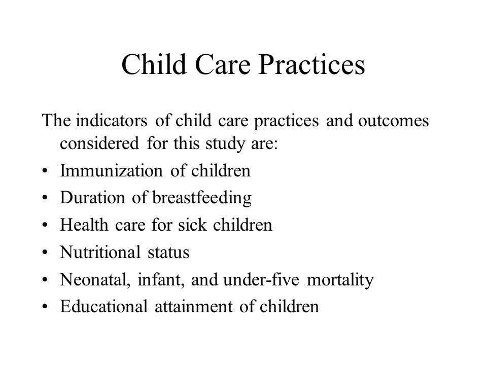 Child Care Practices The indicators of child care practices and outcomes considered for this study are: Immunization of children Duration of breastfeeding Health care for sick children Nutritional status Neonatal, infant, and under-five mortality Educational attainment of children