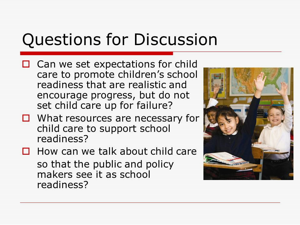 Questions for Discussion  Can we set expectations for child care to promote children's school readiness that are realistic and encourage progress, bu