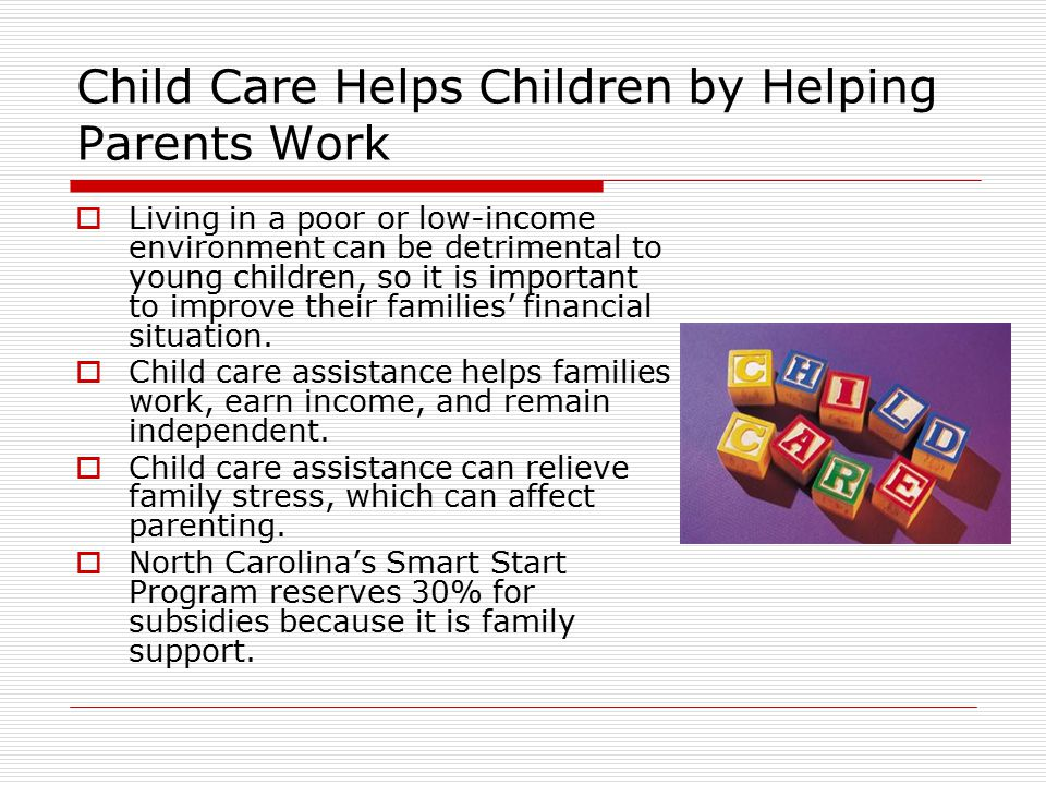 Child Care Helps Children by Helping Parents Work  Living in a poor or low-income environment can be detrimental to young children, so it is importan
