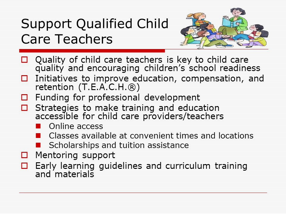 Support Qualified Child Care Teachers  Quality of child care teachers is key to child care quality and encouraging children's school readiness  Init