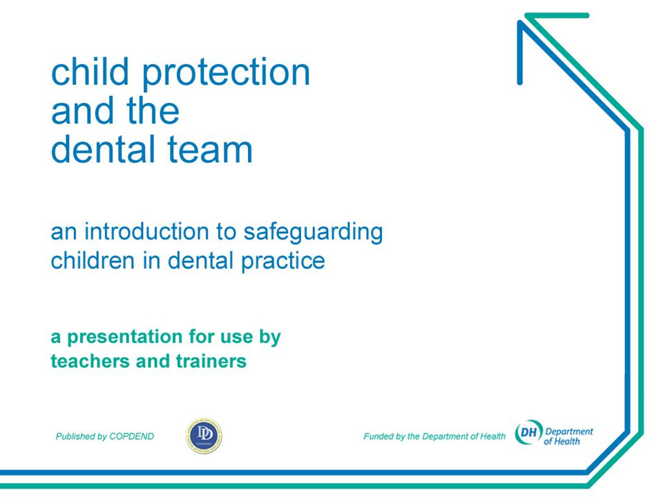 Child protection is:  everyone's responsibility  a shared responsibility  the responsibility of every member of the dental team