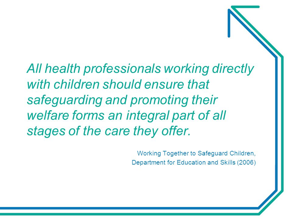All health professionals working directly with children should ensure that safeguarding and promoting their welfare forms an integral part of all stag