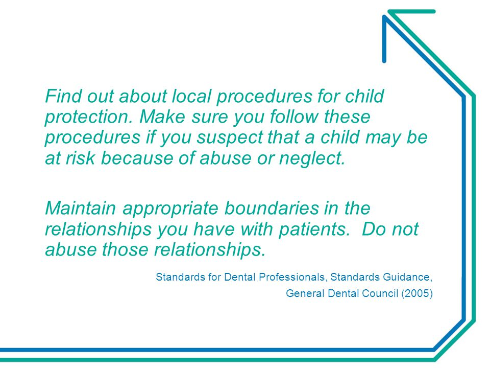 If you still have concerns:  provide urgent dental care  talk to the child and parents  explain your concerns  inform of your intention to refer  seek consent to sharing information  keep full clinical records  refer to social services  confirm referral has been acted upon