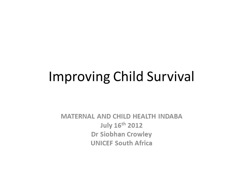Improving Child Survival MATERNAL AND CHILD HEALTH INDABA July 16 th 2012 Dr Siobhan Crowley UNICEF South Africa