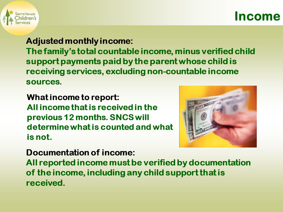 Income Adjusted monthly income: The family's total countable income, minus verified child support payments paid by the parent whose child is receiving services, excluding non-countable income sources.
