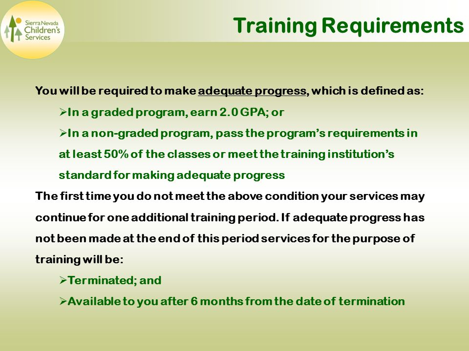 You will be required to make adequate progress, which is defined as:  In a graded program, earn 2.0 GPA; or  In a non-graded program, pass the program's requirements in at least 50% of the classes or meet the training institution's standard for making adequate progress The first time you do not meet the above condition your services may continue for one additional training period.