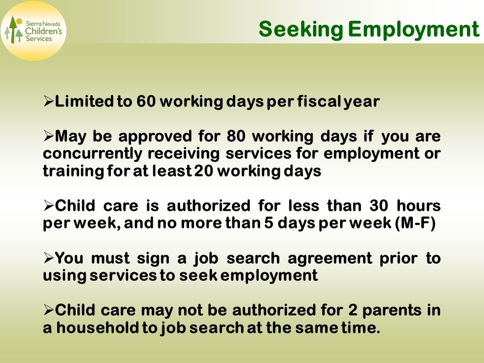 Seeking Employment  Limited to 60 working days per fiscal year  May be approved for 80 working days if you are concurrently receiving services for employment or training for at least 20 working days  Child care is authorized for less than 30 hours per week, and no more than 5 days per week (M-F)  You must sign a job search agreement prior to using services to seek employment  Child care may not be authorized for 2 parents in a household to job search at the same time.