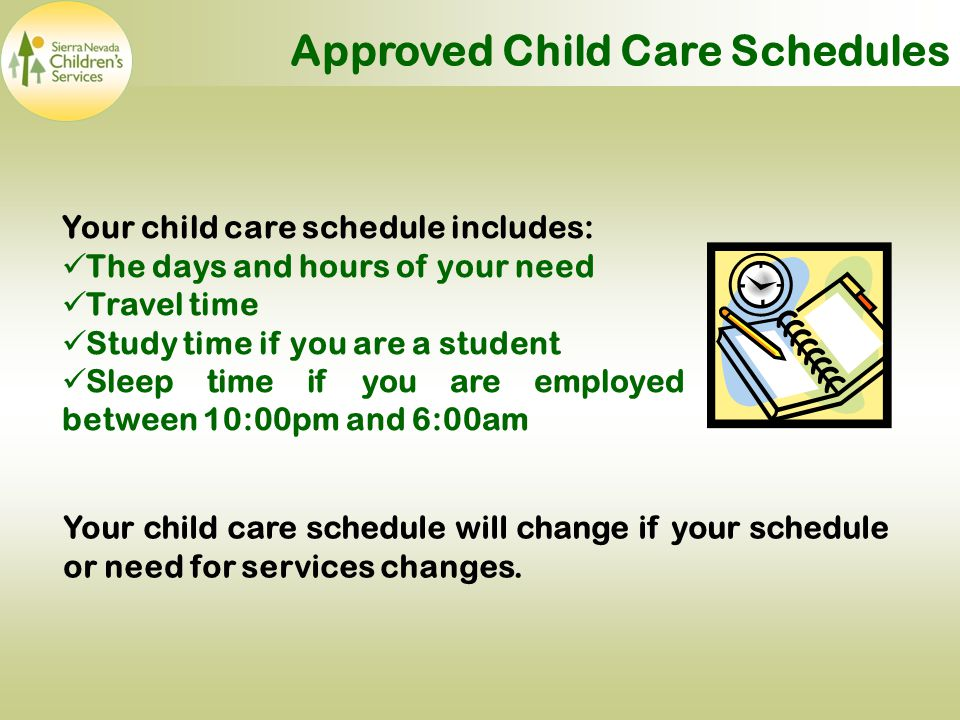 Approved Child Care Schedules Your child care schedule includes: The days and hours of your need Travel time Study time if you are a student Sleep time if you are employed between 10:00pm and 6:00am Your child care schedule will change if your schedule or need for services changes.