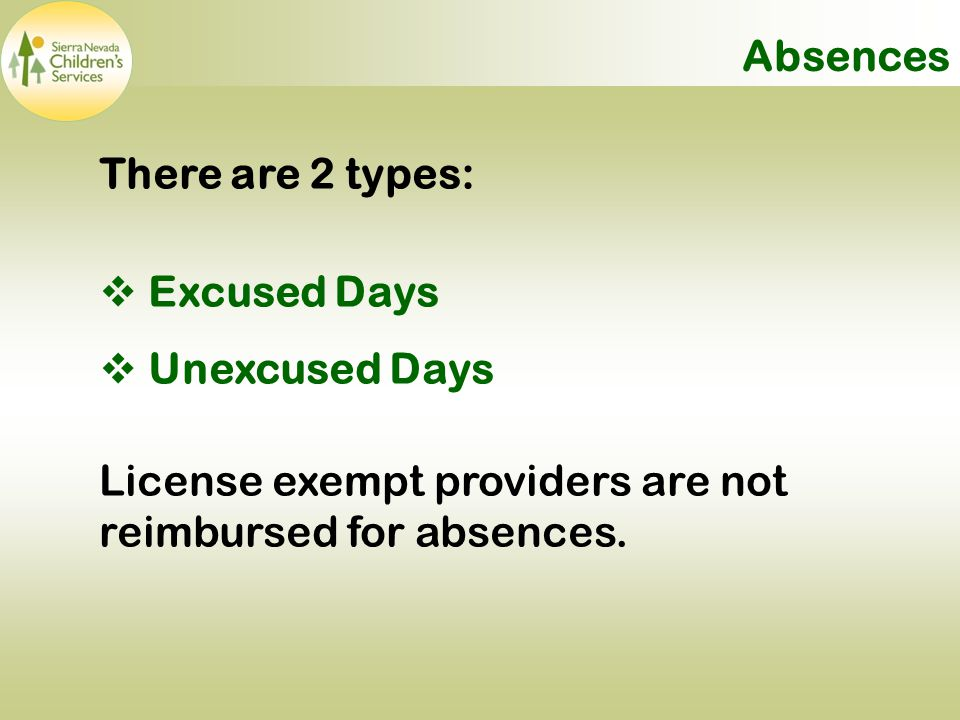 Absences There are 2 types:  Excused Days  Unexcused Days License exempt providers are not reimbursed for absences.