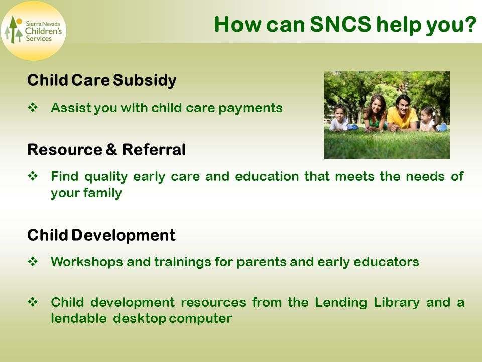 Child Care Subsidy  Assist you with child care payments Resource & Referral  Find quality early care and education that meets the needs of your family Child Development  Workshops and trainings for parents and early educators  Child development resources from the Lending Library and a lendable desktop computer How can SNCS help you