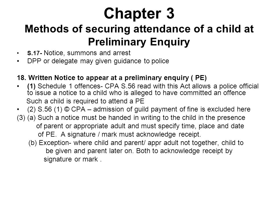 Chapter 3 Methods of securing attendance of a child at Preliminary Enquiry S.17- Notice, summons and arrest DPP or delegate may given guidance to poli