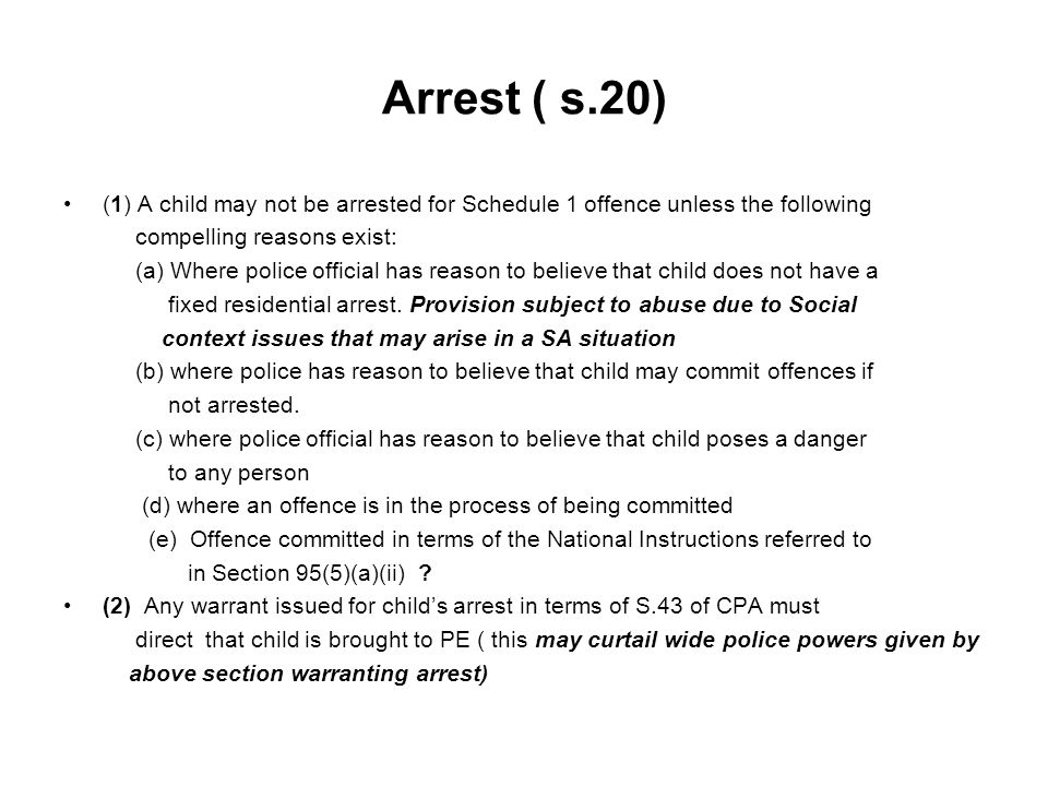 Arrest ( s.20) (1) A child may not be arrested for Schedule 1 offence unless the following compelling reasons exist: (a) Where police official has reason to believe that child does not have a fixed residential arrest.