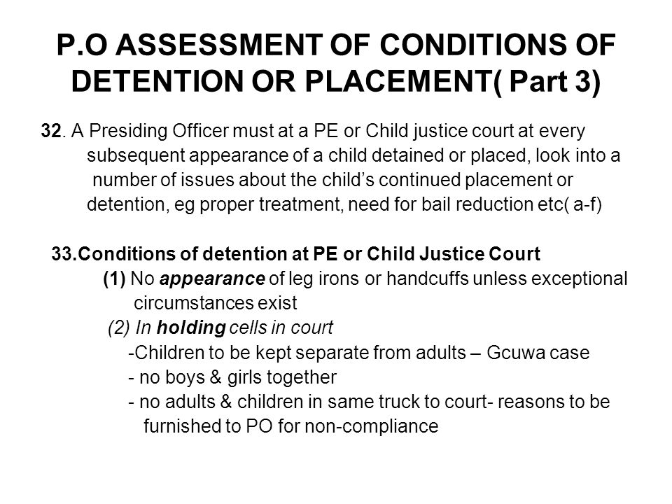P.O ASSESSMENT OF CONDITIONS OF DETENTION OR PLACEMENT( Part 3) 32. A Presiding Officer must at a PE or Child justice court at every subsequent appear