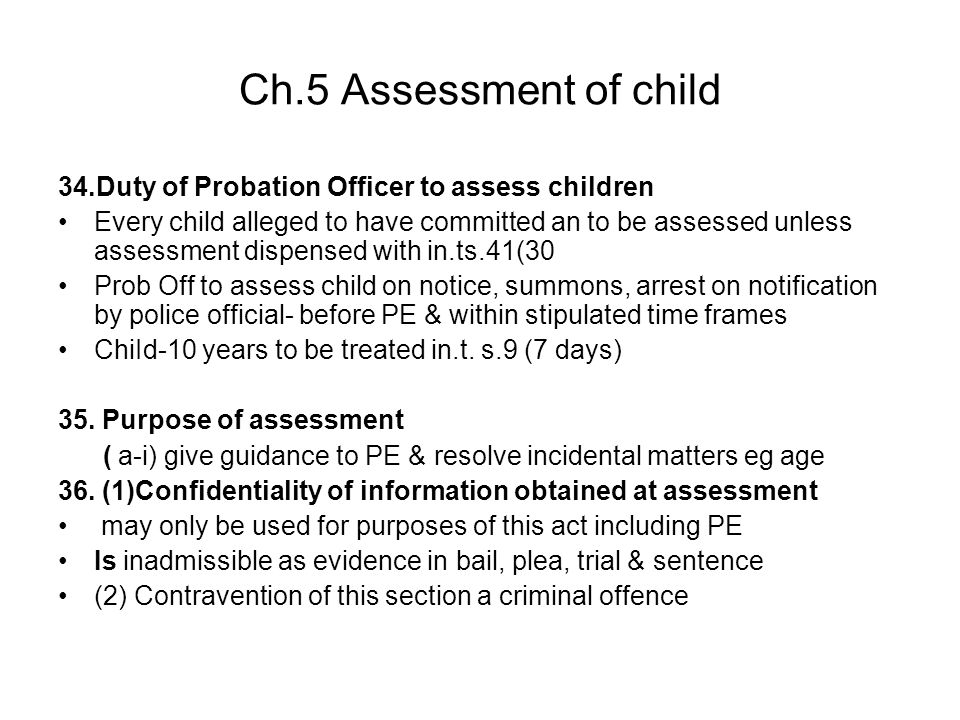 Ch.5 Assessment of child 34.Duty of Probation Officer to assess children Every child alleged to have committed an to be assessed unless assessment dis