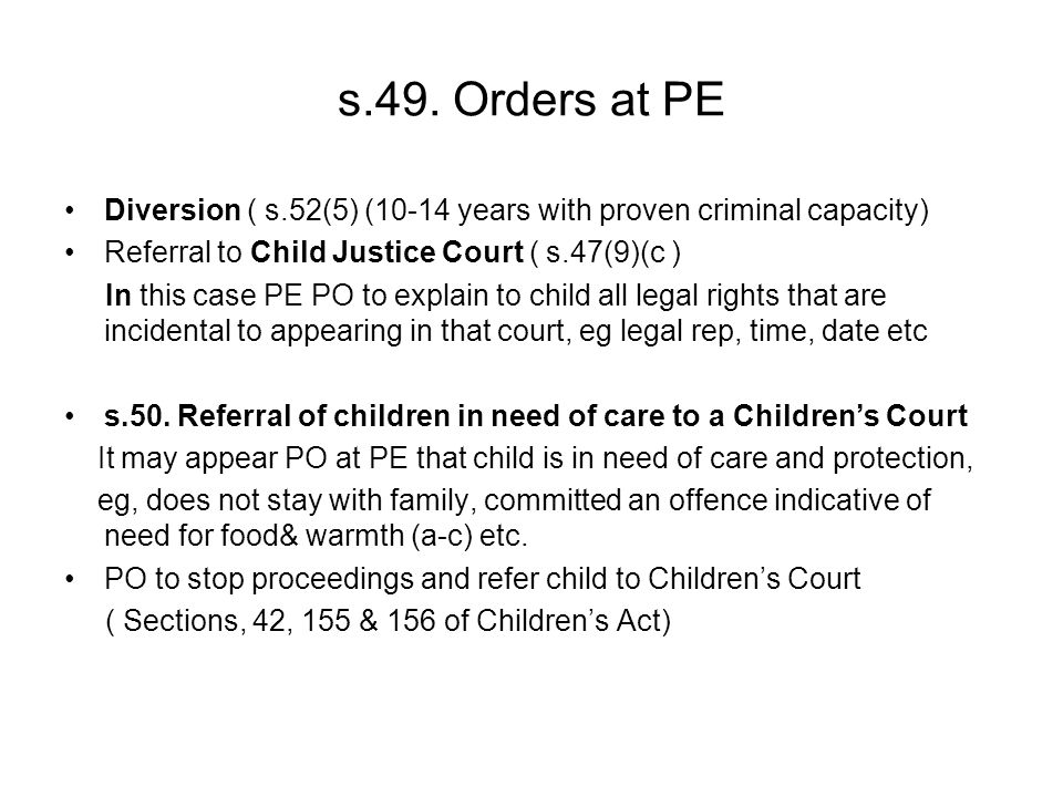 s.49. Orders at PE Diversion ( s.52(5) (10-14 years with proven criminal capacity) Referral to Child Justice Court ( s.47(9)(c ) In this case PE PO to