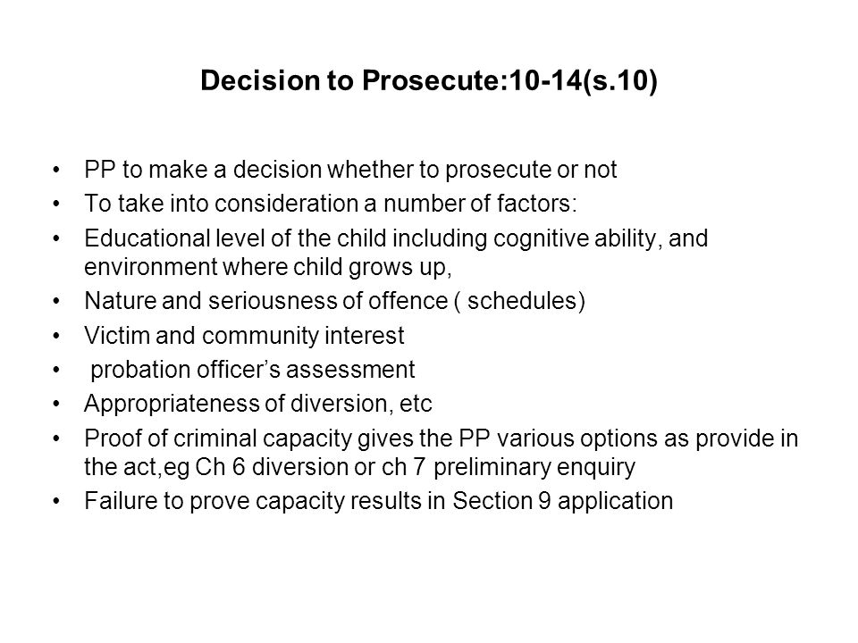 Decision to Prosecute:10-14(s.10) PP to make a decision whether to prosecute or not To take into consideration a number of factors: Educational level of the child including cognitive ability, and environment where child grows up, Nature and seriousness of offence ( schedules) Victim and community interest probation officer's assessment Appropriateness of diversion, etc Proof of criminal capacity gives the PP various options as provide in the act,eg Ch 6 diversion or ch 7 preliminary enquiry Failure to prove capacity results in Section 9 application