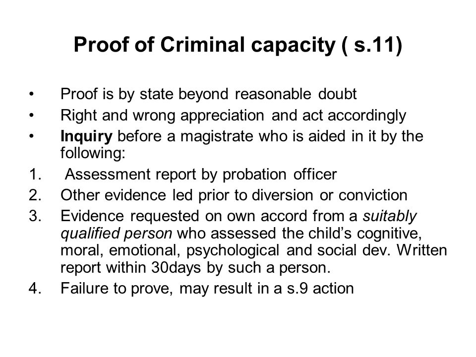 Proof of Criminal capacity ( s.11) Proof is by state beyond reasonable doubt Right and wrong appreciation and act accordingly Inquiry before a magistrate who is aided in it by the following: 1.