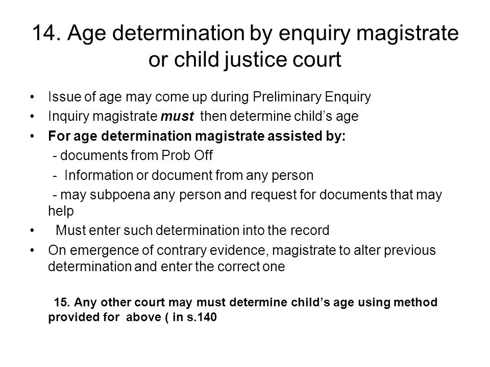 14. Age determination by enquiry magistrate or child justice court Issue of age may come up during Preliminary Enquiry Inquiry magistrate must then de