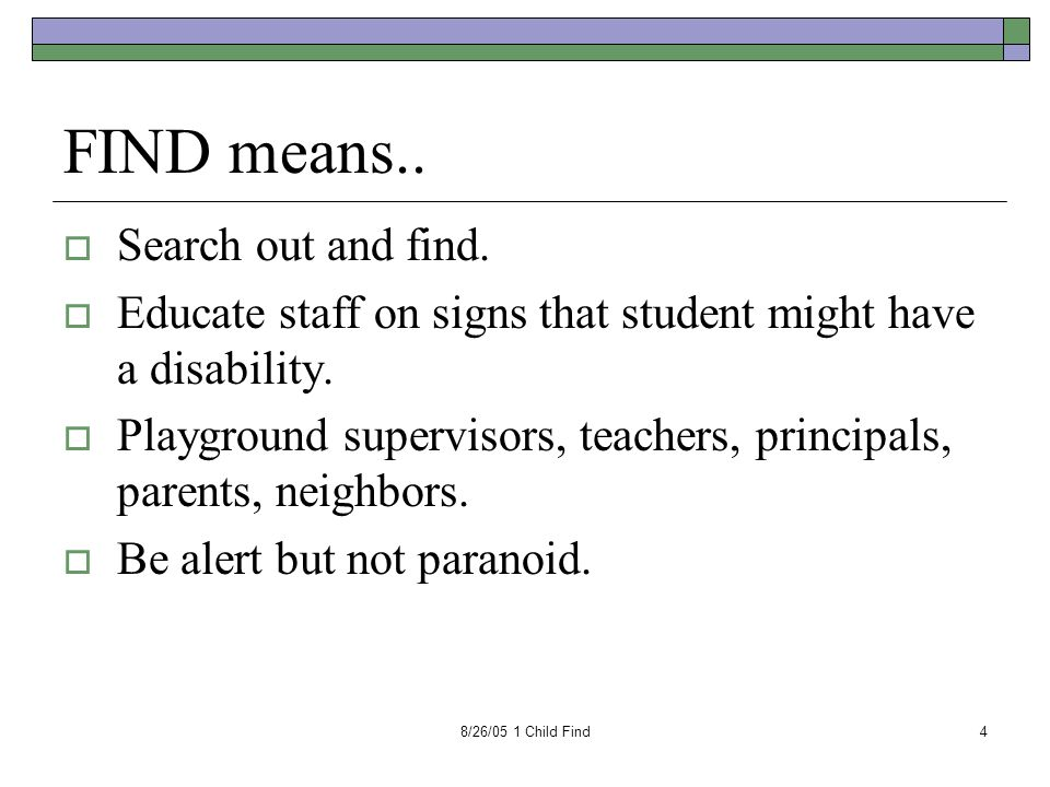 8/26/05 1 Child Find4 FIND means..  Search out and find.  Educate staff on signs that student might have a disability.  Playground supervisors, tea