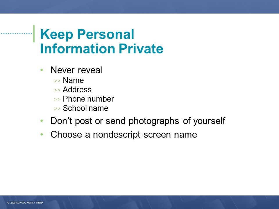 © 2009 SCHOOL FAMILY MEDIA Keep Personal Information Private Never reveal >> Name >> Address >> Phone number >> School name Don't post or send photographs of yourself Choose a nondescript screen name