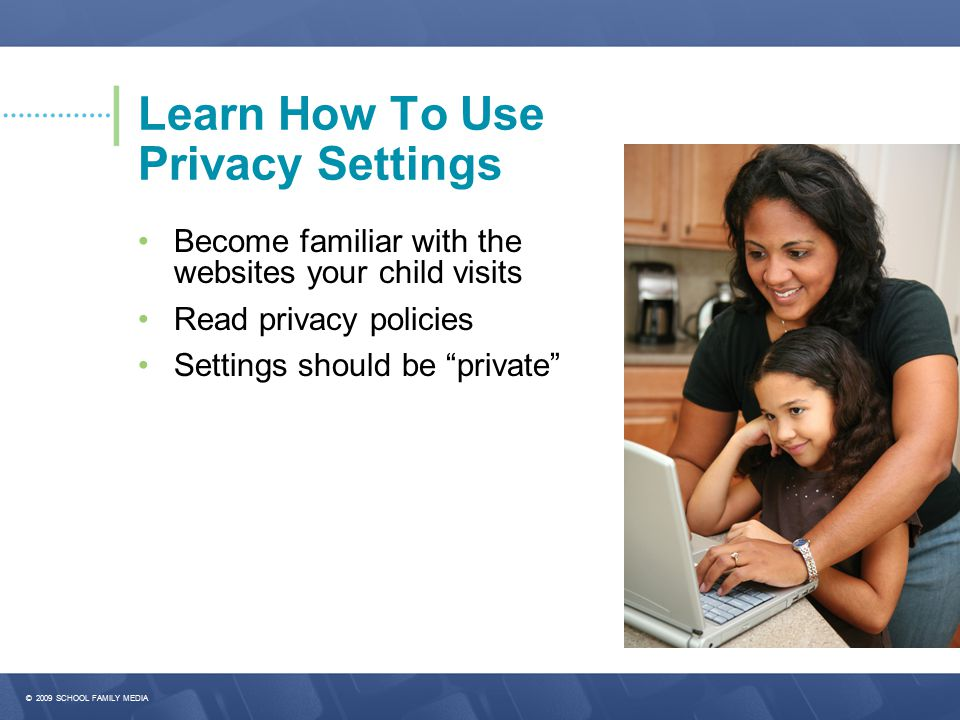© 2009 SCHOOL FAMILY MEDIA Learn How To Use Privacy Settings Become familiar with the websites your child visits Read privacy policies Settings should be private