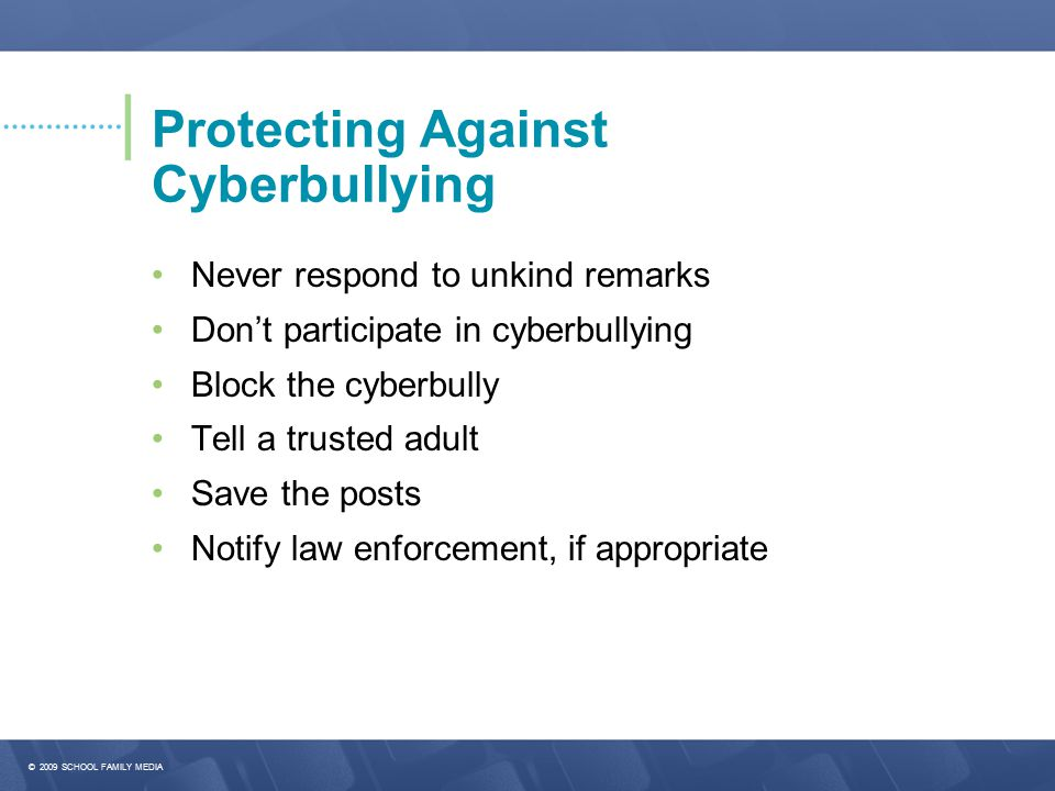 © 2009 SCHOOL FAMILY MEDIA Protecting Against Cyberbullying Never respond to unkind remarks Don't participate in cyberbullying Block the cyberbully Tell a trusted adult Save the posts Notify law enforcement, if appropriate