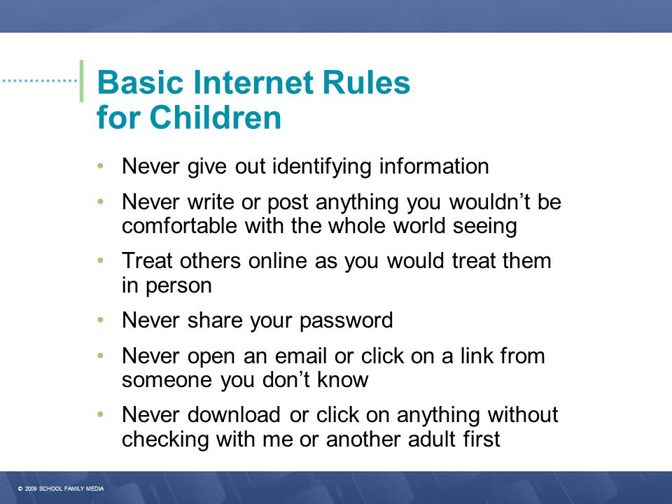 © 2009 SCHOOL FAMILY MEDIA Basic Internet Rules for Children Never give out identifying information Never write or post anything you wouldn't be comfortable with the whole world seeing Treat others online as you would treat them in person Never share your password Never open an email or click on a link from someone you don't know Never download or click on anything without checking with me or another adult first