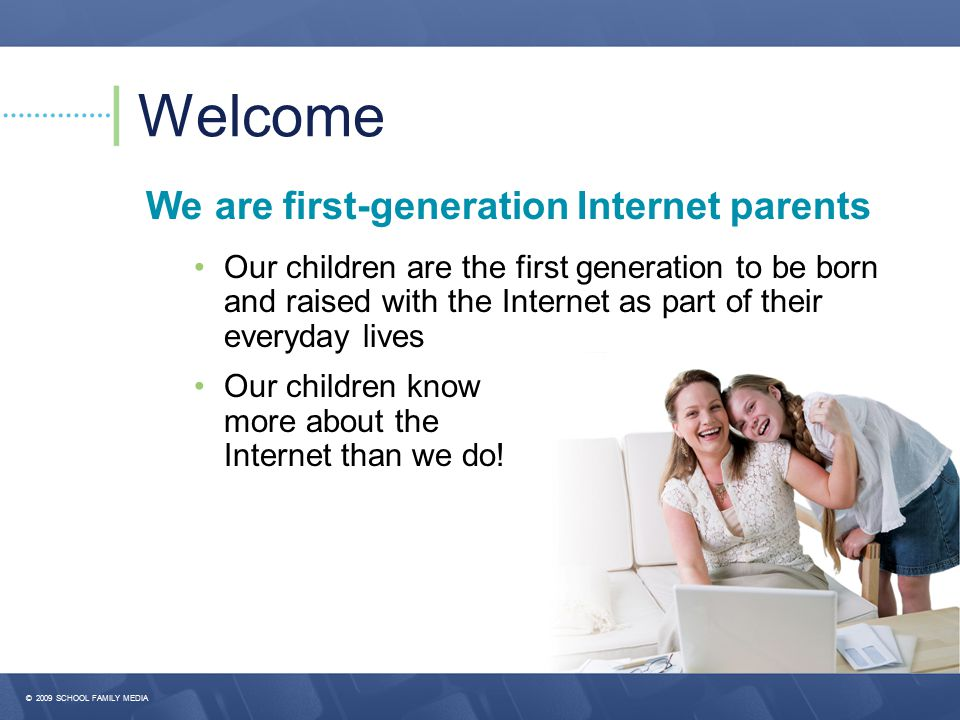 Welcome We are first-generation Internet parents Our children are the first generation to be born and raised with the Internet as part of their everyday lives Our children know more about the Internet than we do!