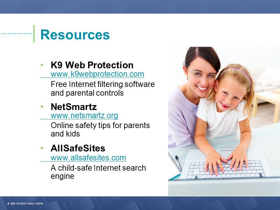© 2009 SCHOOL FAMILY MEDIA Resources K9 Web Protection www.k9webprotection.com Free Internet filtering software and parental controls NetSmartz www.netsmartz.org Online safety tips for parents and kids AllSafeSites www.allsafesites.com A child-safe Internet search engine
