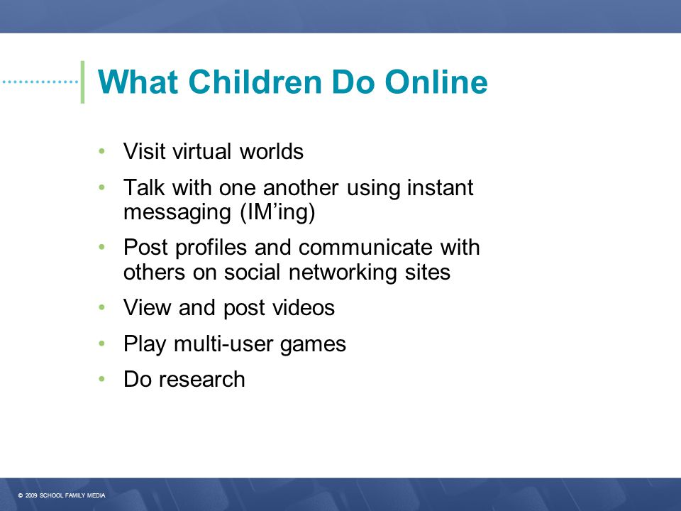 © 2009 SCHOOL FAMILY MEDIA What Children Do Online Visit virtual worlds Talk with one another using instant messaging (IM'ing) Post profiles and communicate with others on social networking sites View and post videos Play multi-user games Do research