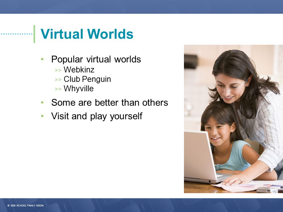 © 2009 SCHOOL FAMILY MEDIA Virtual Worlds Popular virtual worlds >> Webkinz >> Club Penguin >> Whyville Some are better than others Visit and play yourself