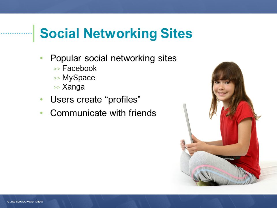 © 2009 SCHOOL FAMILY MEDIA Social Networking Sites Popular social networking sites >> Facebook >> MySpace >> Xanga Users create profiles Communicate with friends