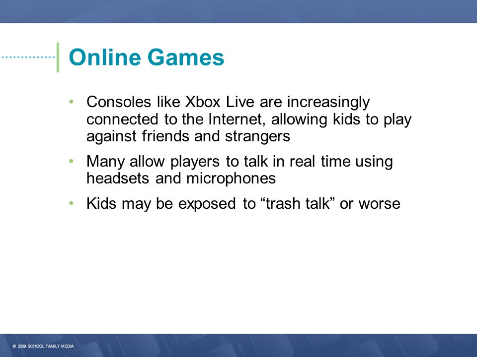 © 2009 SCHOOL FAMILY MEDIA Online Games Consoles like Xbox Live are increasingly connected to the Internet, allowing kids to play against friends and strangers Many allow players to talk in real time using headsets and microphones Kids may be exposed to trash talk or worse