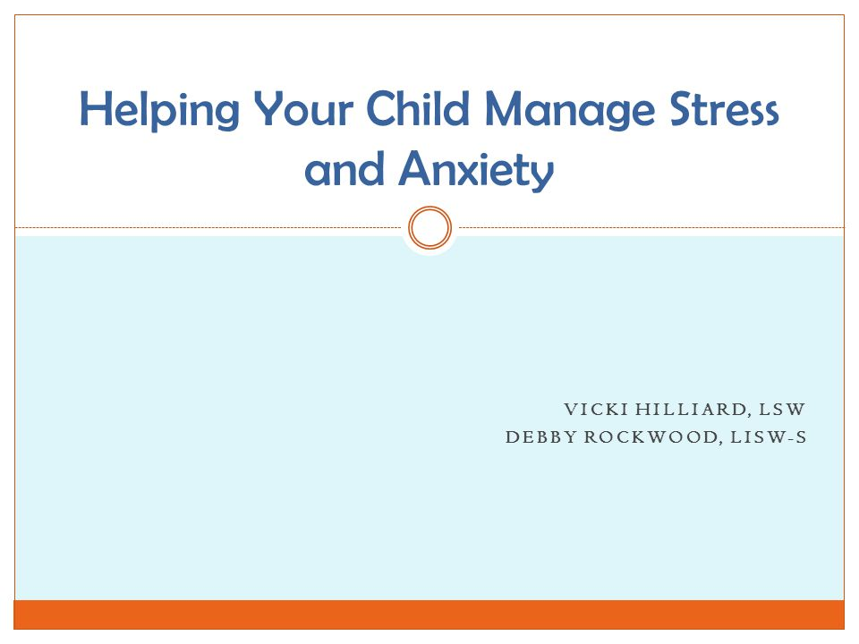 VICKI HILLIARD, LSW DEBBY ROCKWOOD, LISW-S Helping Your Child Manage Stress and Anxiety