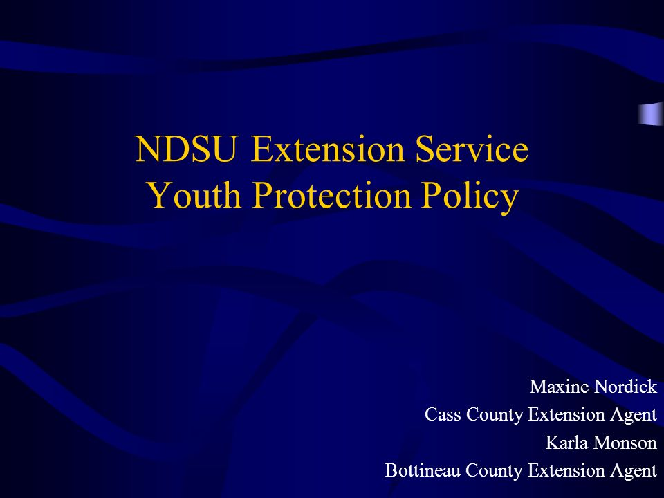 NDSU Extension Service Youth Protection Policy Maxine Nordick Cass County Extension Agent Karla Monson Bottineau County Extension Agent