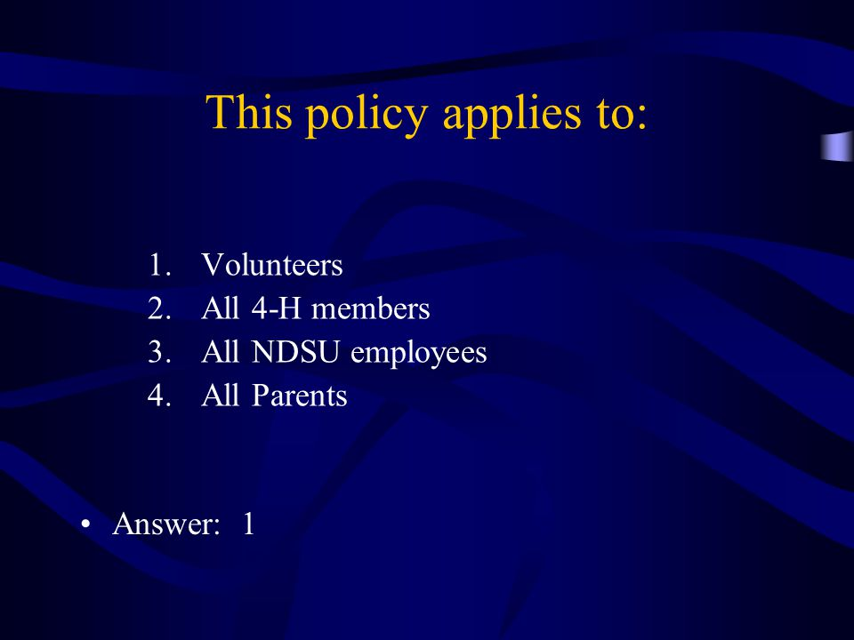 This policy applies to: 1.Volunteers 2.All 4-H members 3.All NDSU employees 4.All Parents Answer: 1