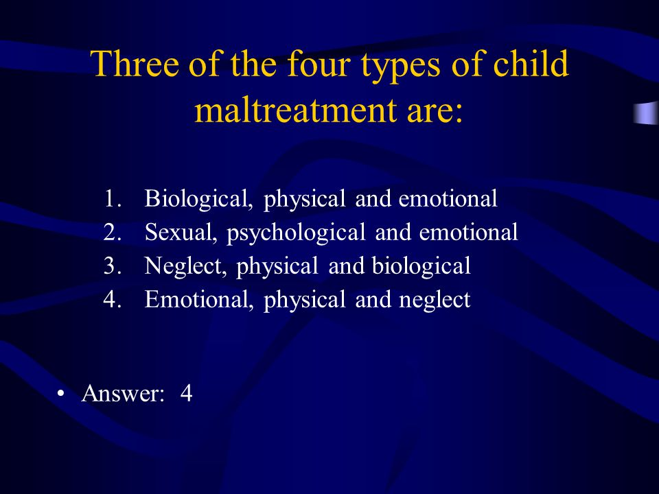 Three of the four types of child maltreatment are: 1.Biological, physical and emotional 2.Sexual, psychological and emotional 3.Neglect, physical and biological 4.Emotional, physical and neglect Answer: 4