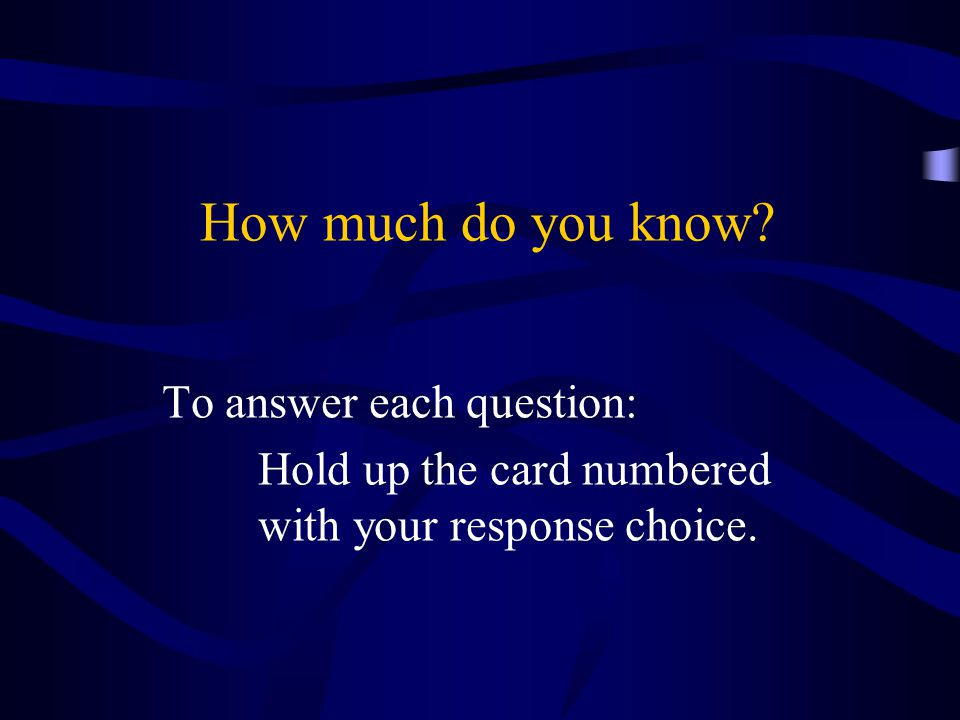 How much do you know To answer each question: Hold up the card numbered with your response choice.