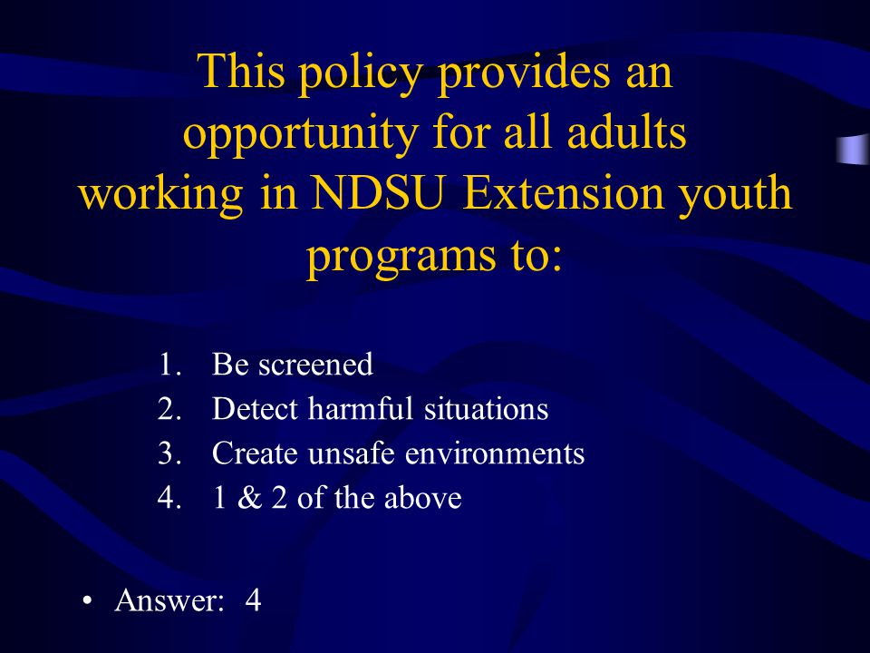 This policy provides an opportunity for all adults working in NDSU Extension youth programs to: 1.Be screened 2.Detect harmful situations 3.Create unsafe environments 4.1 & 2 of the above Answer: 4