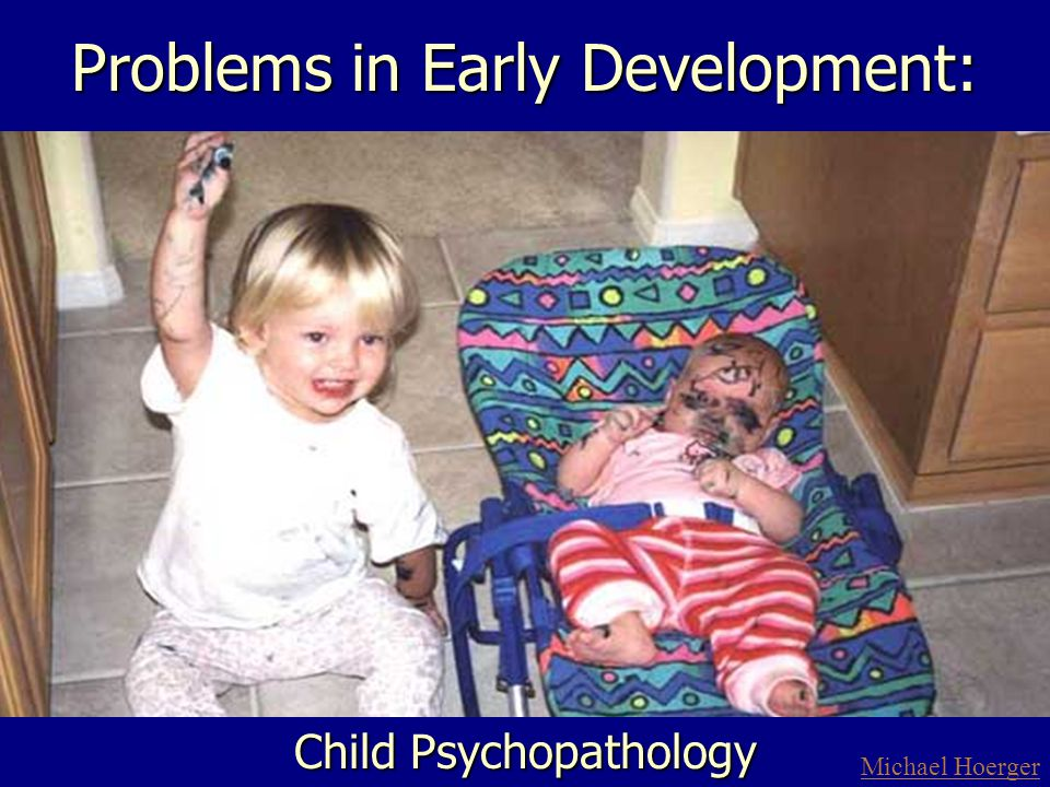 Problems in Early Development: Child Psychopathology Michael Hoerger