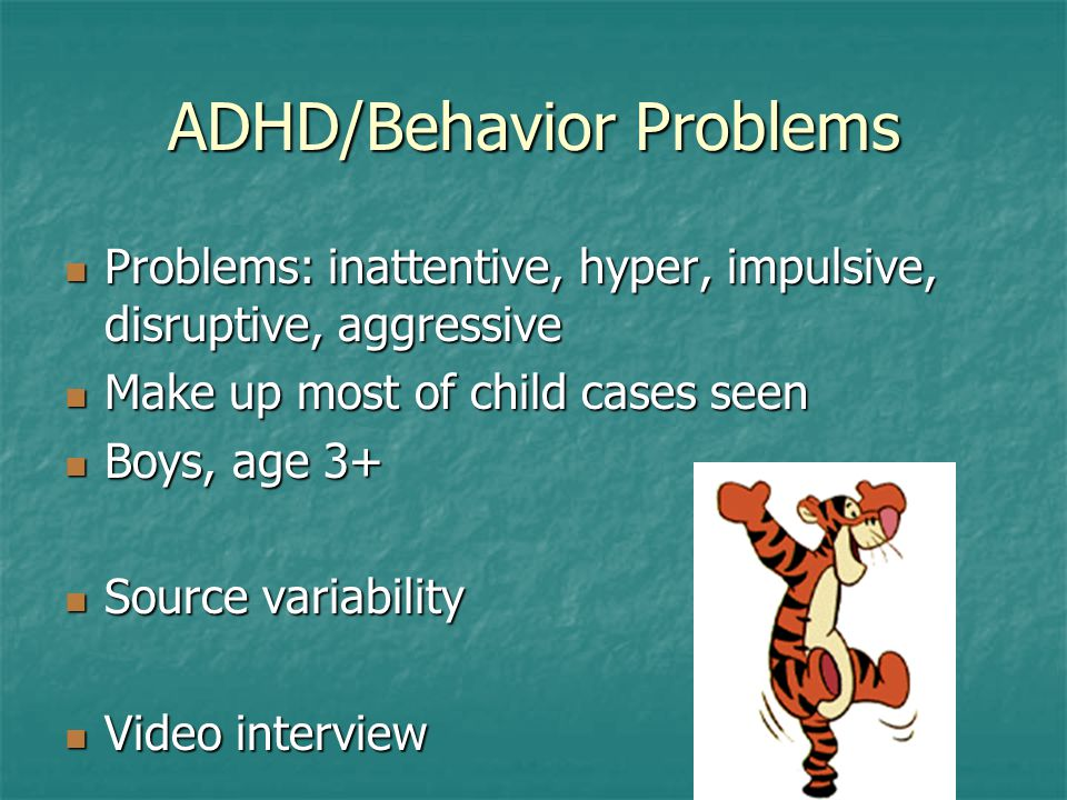 ADHD/Behavior Problems Problems: inattentive, hyper, impulsive, disruptive, aggressive Problems: inattentive, hyper, impulsive, disruptive, aggressive Make up most of child cases seen Make up most of child cases seen Boys, age 3+ Boys, age 3+ Source variability Source variability Video interview Video interview