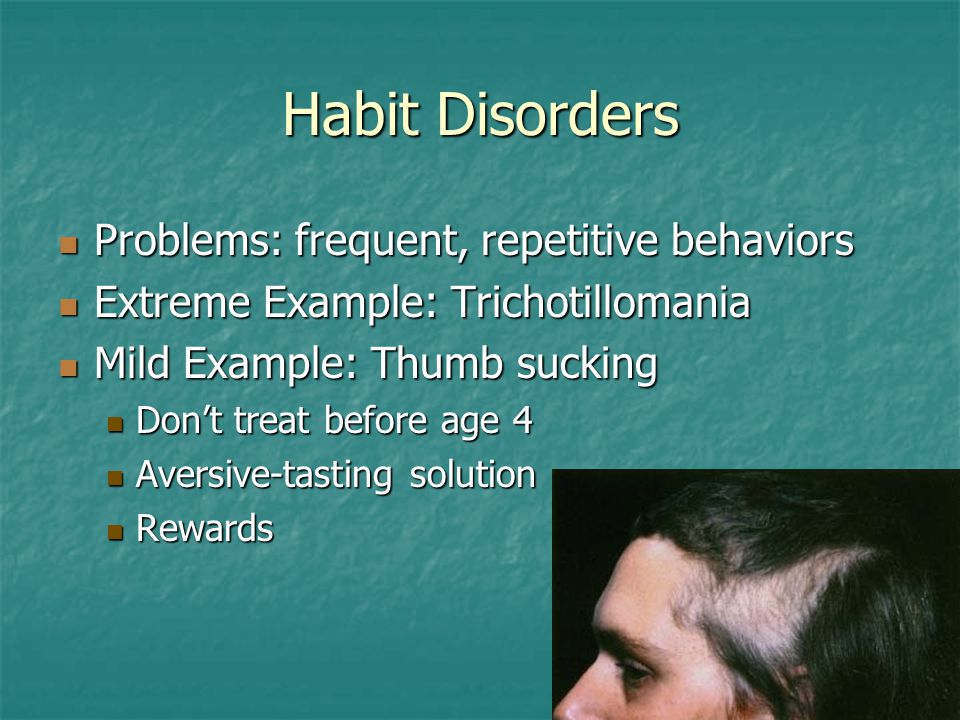 Habit Disorders Problems: frequent, repetitive behaviors Problems: frequent, repetitive behaviors Extreme Example: Trichotillomania Extreme Example: Trichotillomania Mild Example: Thumb sucking Mild Example: Thumb sucking Don't treat before age 4 Don't treat before age 4 Aversive-tasting solution Aversive-tasting solution Rewards Rewards