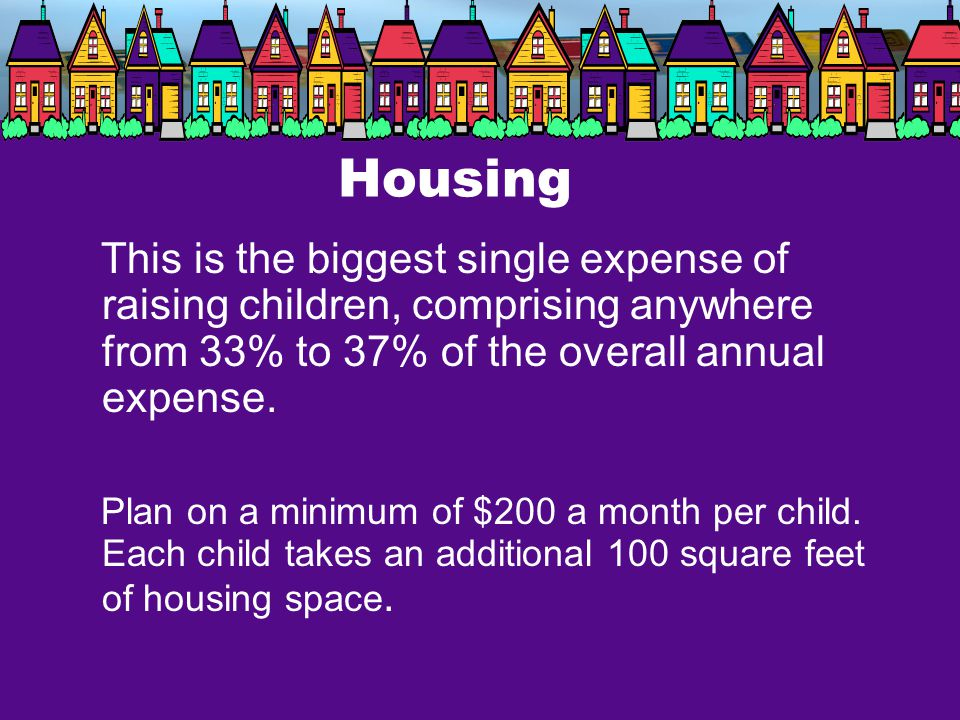 Housing This is the biggest single expense of raising children, comprising anywhere from 33% to 37% of the overall annual expense.